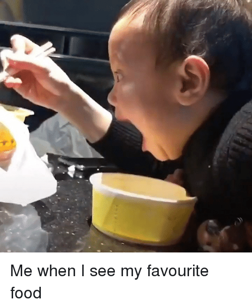Dank, Food, and 🤖: Me when I see my favourite food