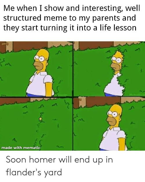 Life, Meme, and Parents: Me when I show and interesting, well  structured meme to my parents and  they start turning it into a life lesson  lav ts.co  made with mematic  CAN Soon homer will end up in flander's yard