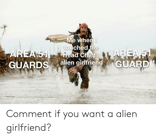 Funny, Alien, and Chiefs: Me when I  touched the  lead Chief's AREA 51  alien girlfriend GUARD  AREA 51  GUARDSa  made with mematic Comment if you want a alien girlfriend?