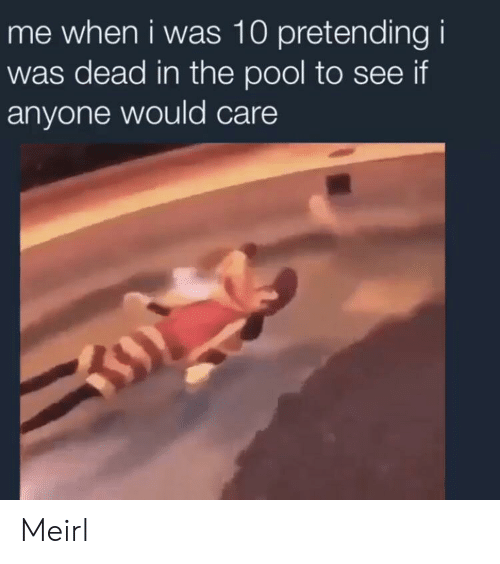 Pool, MeIRL, and Dead: me when i was 10 pretending i  was dead in the pool to see if  anyone would care Meirl