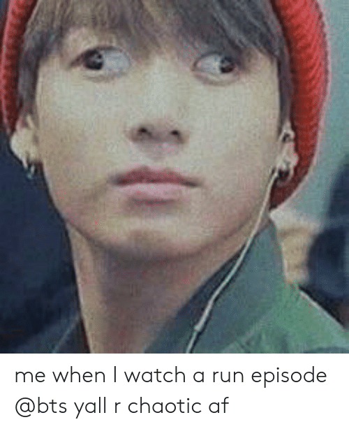 Af, Run, and Watch: me when I watch a run episode @bts yall r chaotic af