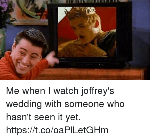 Watch, Wedding, and Who: Me when I watch joffrey's wedding with someone who hasn't seen it yet. https://t.co/oaPlLetGHm