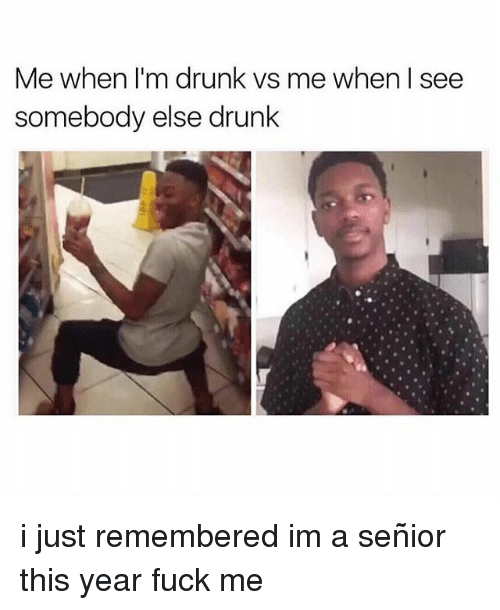 Drunk, Memes, and Fuck: Me when I'm drunk vs me when l see  somebody else drunk i just remembered im a señior this year fuck me