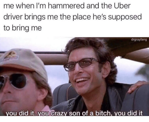 Bitch, Crazy, and Uber: me when I'm hammered and the Uber  driver brings me the place he's supposed  to bring me  drgrayfang  you did it. you Crazy son of a bitch, you did it