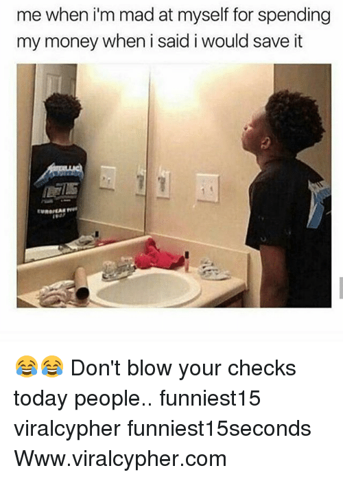 Funny, Money, and Today: me when i'm mad at myself for spending  my money when i said i would save it  0 😂😂 Don't blow your checks today people.. funniest15 viralcypher funniest15seconds Www.viralcypher.com
