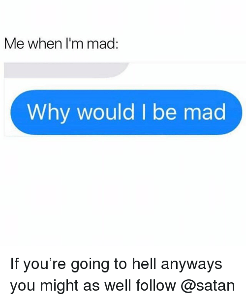Memes, Mad, and Hell: Me when I'm mad  Why would I be mad If you're going to hell anyways you might as well follow @satan