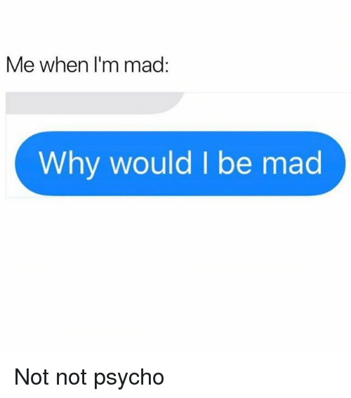 Psycho, Girl Memes, and Mad: Me when I'm mad:  Why would I be mad Not not psycho
