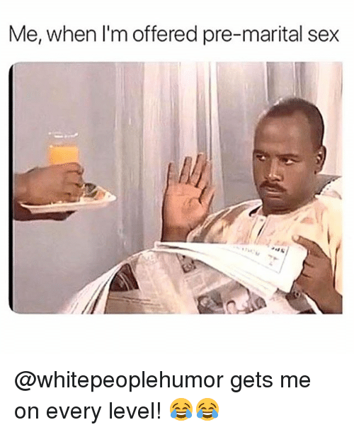Memes, Sex, and 🤖: Me, when I'm offered pre-marital sex @whitepeoplehumor gets me on every level! 😂😂