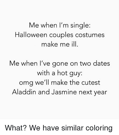 Aladdin, Halloween, and Omg: Me when I'm single  Halloween couples costumes  make me ill.  Me when l've gone on two dates  with a hot guy:  omg we'll make the cutest  Aladdin and Jasmine next year What? We have similar coloring