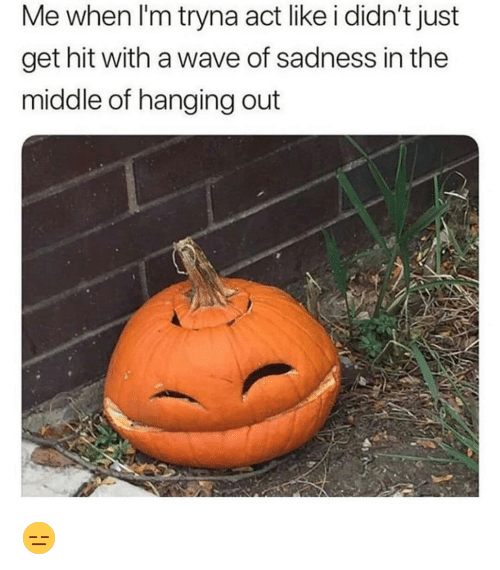 Funny, The Middle, and Act: Me when I'm tryna act like i didn't just  get hit with a wave of sadness in the  middle of hanging out 😑