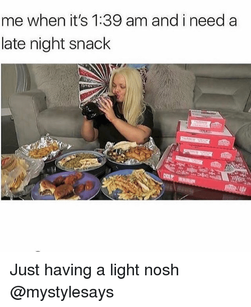 Girl Memes, Light, and Just: me when it's 1:39 am and i need a  late night snack Just having a light nosh @mystylesays