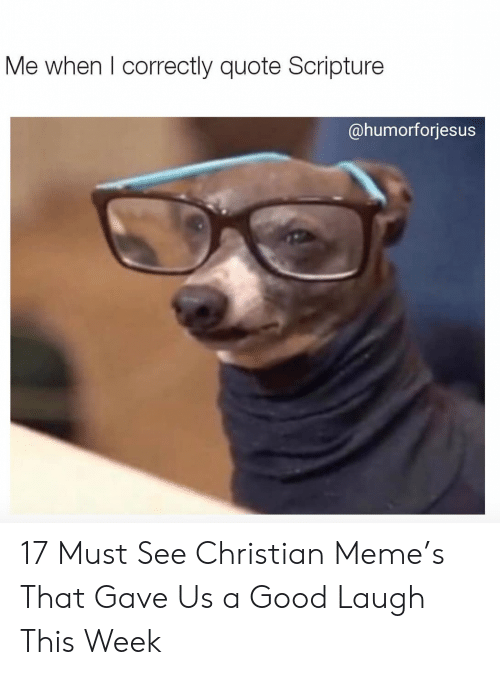 Meme, Good, and Quote: Me when l correctly quote Scripture  @humorforjesus 17 Must See Christian Meme's That Gave Us a Good Laugh This Week