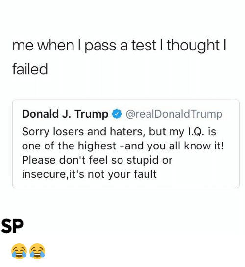 Sorry, Test, and Trump: me when l pass a test l thoughtl  failed  Donald J. Trump@realDonaldTrump  Sorry losers and haters, but my l.Q. is  one of the highest -and you all know it!  Please don't feel so stupid or  insecure,it's not your fault  SP 😂😂