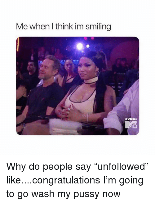 "Pussy, Congratulations, and Girl Memes: Me when l think im smiling Why do people say ""unfollowed"" like....congratulations I'm going to go wash my pussy now"