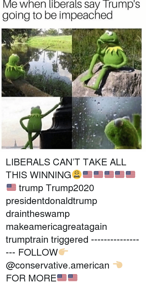 Memes, American, and Trump: Me when liberals say Trump's  going to be impeached LIBERALS CAN'T TAKE ALL THIS WINNING😩🇺🇸🇺🇸🇺🇸🇺🇸🇺🇸🇺🇸 trump Trump2020 presidentdonaldtrump draintheswamp makeamericagreatagain trumptrain triggered ------------------ FOLLOW👉🏼 @conservative.american 👈🏼 FOR MORE🇺🇸🇺🇸