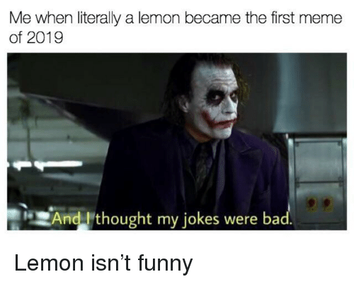 Funny, Meme, and Jokes: Me when literally a lemon became the first meme  of 2019  And thought my jokes were ba Lemon isn't funny