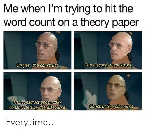 Word, Word Count, and Yes: Me when l'm trying to hit the  word count on a theory paper  The discursive construct  Oh yes, the construct  The construct specifically  constructed by the discourse  Constructive discourse Everytime...