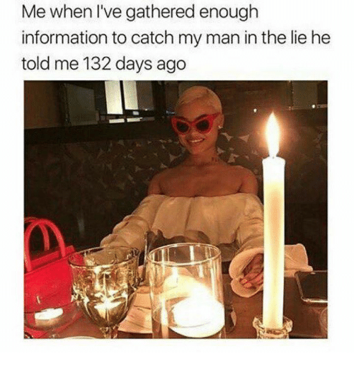 Information, Celebrities, and Man: Me when l've gathered enough  information to catch my man in the lie he  told me 132 days ago