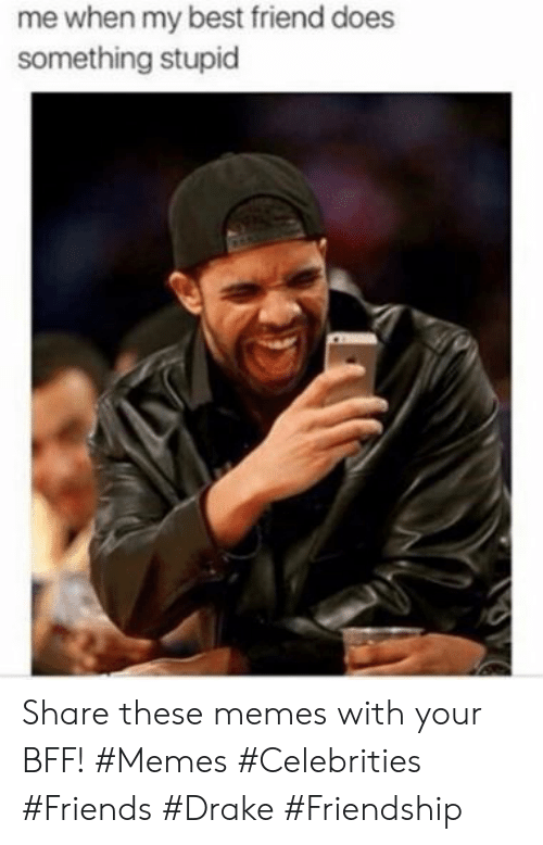 Best Friend, Drake, and Friends: me when my best friend does  something stupid Share these memes with your BFF! #Memes #Celebrities #Friends #Drake #Friendship