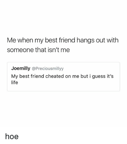 Best Friend, Hoe, and Best: Me when my best friend hangs out with  someone that isn't me  Joemilly @Preciousmillyy  My best friend cheated on me but i guess it's hoe