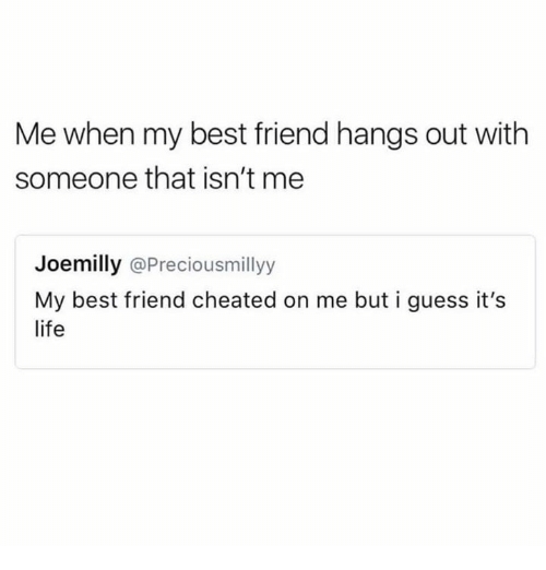 Best Friend, Life, and Memes: Me when my best friend hangs out with  someone that isn't me  Joemilly @Preciousmillyy  My best friend cheated on me but i guess it's  life