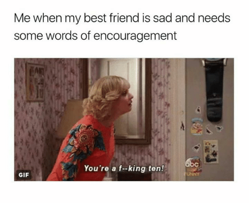 Me When My Best Friend Is Sad And Needs Some Words Of Encouragement
