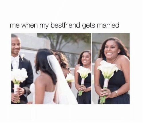Memes And Bestfriend Me When My Gets Married