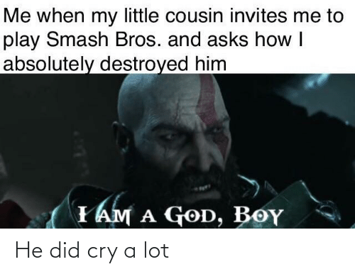 God, Reddit, and Smashing: Me when my little cousin invites me to  play Smash Bros. and asks how I  absolutely destroyed him  I AM A GOD, Boy He did cry a lot