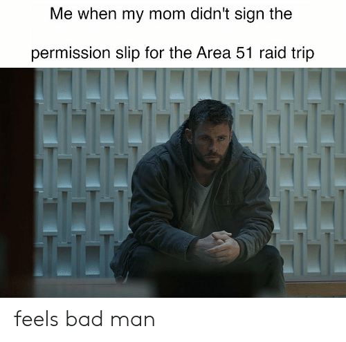 Bad, Mom, and Area 51: Me when my mom didn't sign the  permission slip for the Area 51 raid trip feels bad man