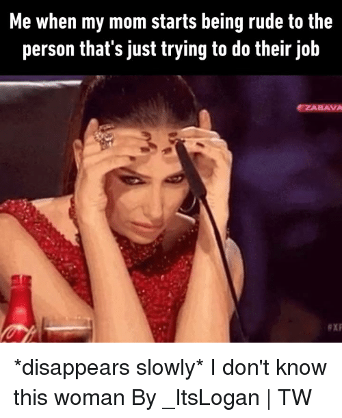 Dank, Rude, and Mom: Me when my mom starts being rude to the  person that's just trying to do their job  ZABAVA *disappears slowly* I don't know this woman  By _ItsLogan | TW