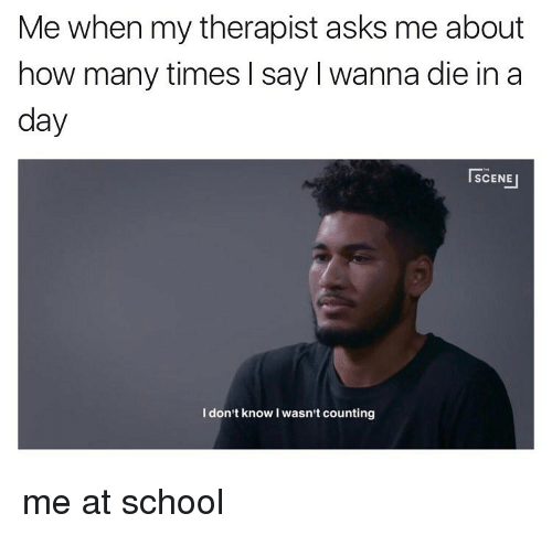 How Many Times, Memes, and School: Me when my therapist asks me about  how many times l say l wanna die in a  day  SCENE  I don't know I wasn't counting me at school