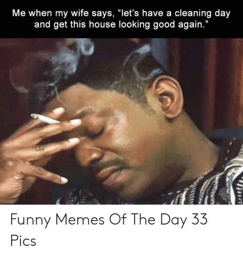 "Funny, Memes, and Good: Me when my wife says, ""let's have a cleaning day  and get this house looking good again. Funny Memes Of The Day 33 Pics"