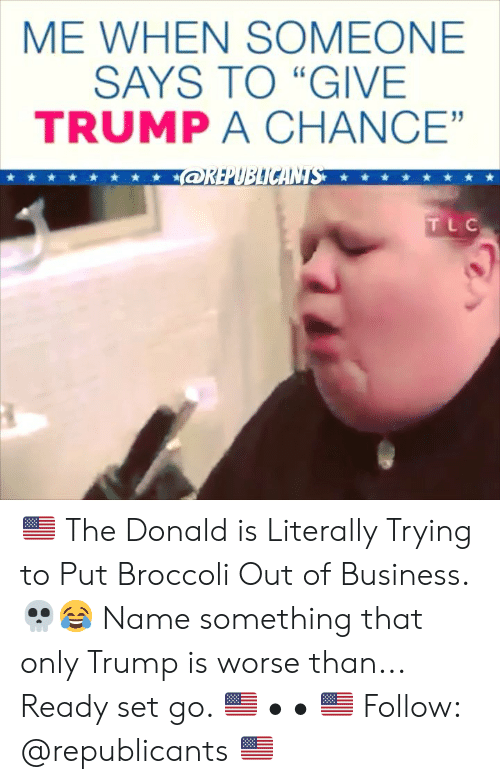 """Memes, Business, and Trump: ME WHEN SOMEONE  SAYS TO """"GIVE  TRUMP A CHANCE""""  91  TLC 🇺🇸 The Donald is Literally Trying to Put Broccoli Out of Business. 💀😂 Name something that only Trump is worse than... Ready set go. 🇺🇸 • • 🇺🇸 Follow: @republicants 🇺🇸"""