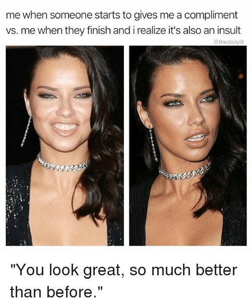 "Memes, 🤖, and They: me when someone starts to gives me a compliment  vs. me when they finish and i realize it's also an insult  @thedailylit ""You look great, so much better than before."""