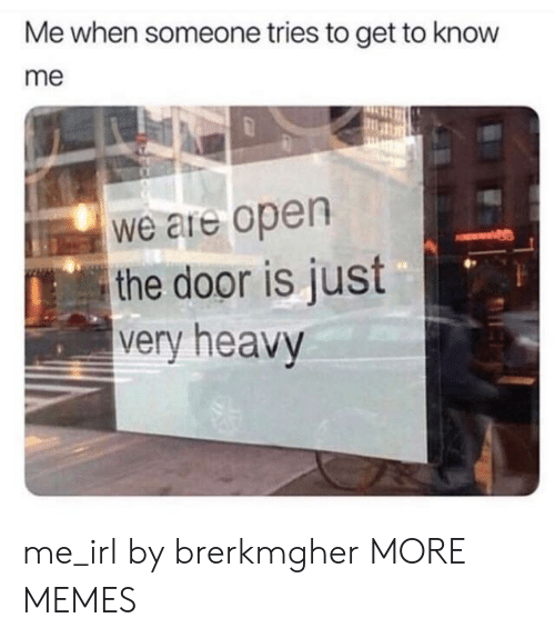 Dank, Memes, and Target: Me when someone tries to get to know  me  We are open  the door is just  very heavy  0. me_irl by brerkmgher MORE MEMES