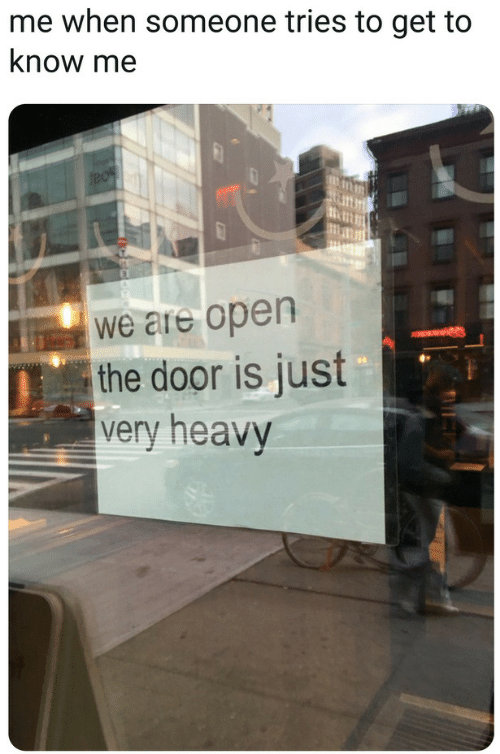 Open, Door, and Get: me when someone tries to get to  know me  we are open  the door is just  very heavy
