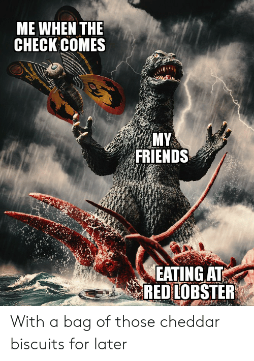 Friends, Red Lobster, and Dank Memes: ME WHEN THE  CНЕCK COMES  MY  FRIENDS  EATING AT  RED LOBSTER With a bag of those cheddar biscuits for later