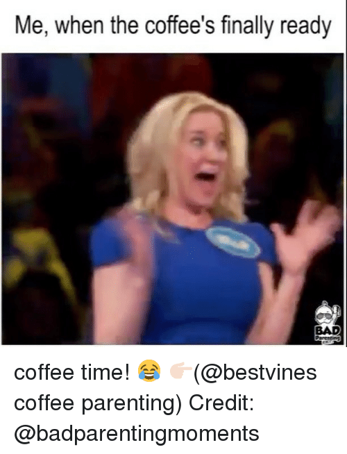 Bad, Memes, and Coffee: Me, when the coffee's finally ready  BAD  ParcinS coffee time! 😂 👉🏻(@bestvines coffee parenting) Credit: @badparentingmoments