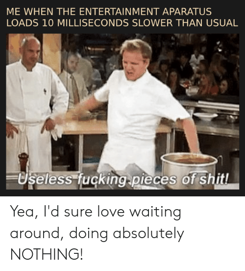 Love, Dank Memes, and Waiting...: ME WHEN THE ENTERTAINMENT APARATUS  LOADS 10 MILLISECONDS SLOWER THAN USUAL  less uçking pieces of shitl Yea, I'd sure love waiting around, doing absolutely NOTHING!