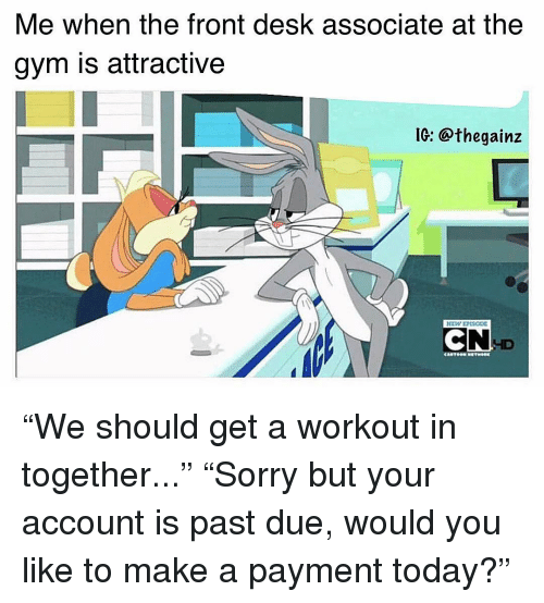 """Gym, Memes, and Desk: Me when the front desk associate at the  gym is attractive  IC: @thegainz  ID """"We should get a workout in together..."""" """"Sorry but your account is past due, would you like to make a payment today?"""""""