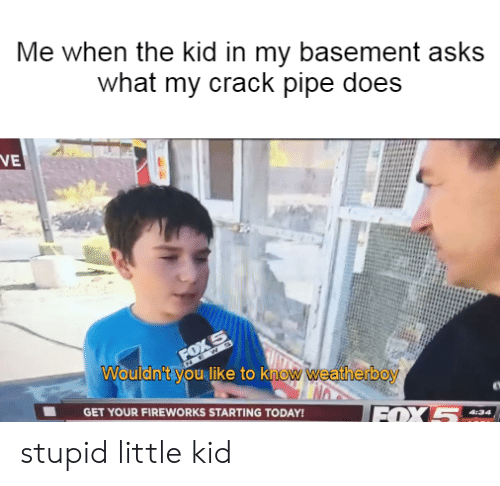 Me When the Kid in My Basement Asks What My Crack Pipe Does