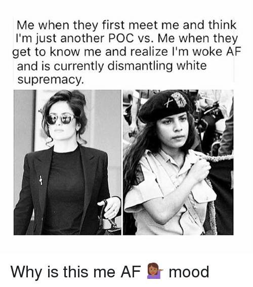 Af, Memes, and Mood: Me when they first meet me and think  I'm just another POC vs. Me when they  get to know me and realize l'm woke AF  and is currently dismantling white  supremacy. Why is this me AF 💁🏾‍♀️ mood