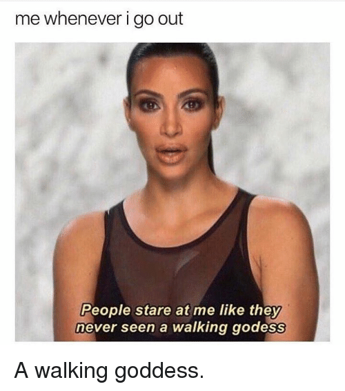 Kardashian, Never, and Celebrities: me whenever i go out  People stare at me like they  never seen a walking godess A walking goddess.