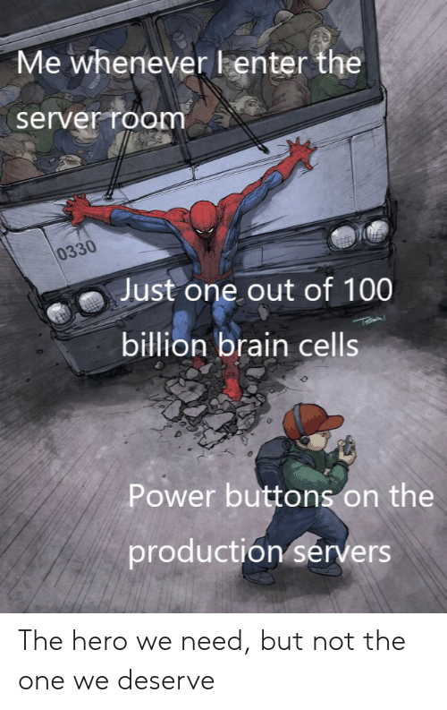 Brain, Power, and Hero: Me wheneverlenter the  server room  0330  Just one out of 100  billion brain cells  Power buttons on the  production sérvers The hero we need, but not the one we deserve