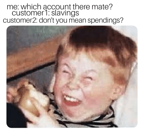 Mean, Account, and You: me: which account there mate?  customer1: slavings  customer2: don't you mean spendings?