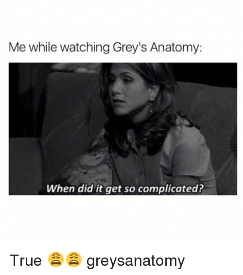 Memes, True, and Grey's Anatomy: Me while watching Grey's Anatomy:  When did it get so complicated? True 😩😩 greysanatomy