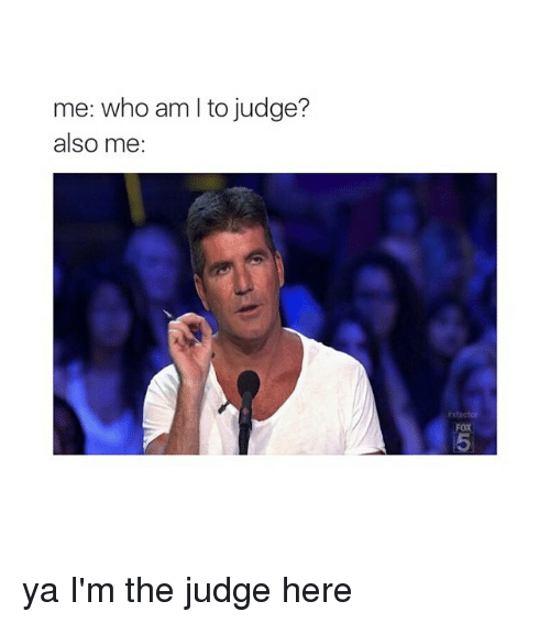 Who Am I, Girl Memes, and Fox: me: who am I to judge?  also me:  FOX  5 ya I'm the judge here