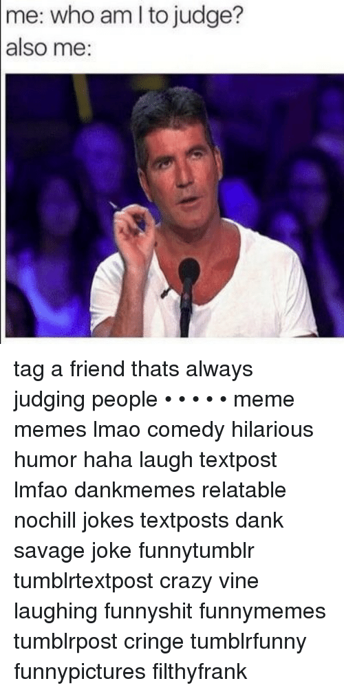 Crazy, Dank, and Lmao: me: who am l to judge?  also me: tag a friend thats always judging people • • • • • meme memes lmao comedy hilarious humor haha laugh textpost lmfao dankmemes relatable nochill jokes textposts dank savage joke funnytumblr tumblrtextpost crazy vine laughing funnyshit funnymemes tumblrpost cringe tumblrfunny funnypictures filthyfrank