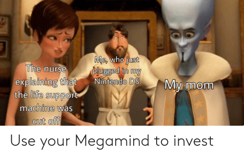 Life, Nintendo, and Mom: Me, who just  plugged in my  Nintendo DS  The nurse  explaining that  the life support  machine was  My mom  cut off Use your Megamind to invest