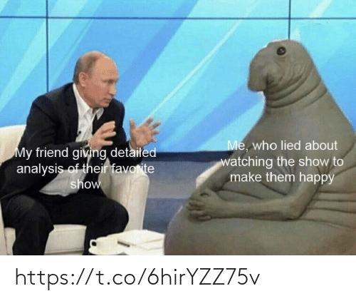 Memes, Happy, and 🤖: Me, who lied about  My friend giving detailed  analysis of their favorite  show  watching the show to  make them happy https://t.co/6hirYZZ75v